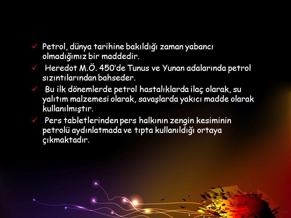 Petrol, dünya tarihine bakıldığı zaman yabancı olmadığımız bir maddedir. Heredot M.Ö. 450'de Tunus ve Yunan adalarında petrol sızıntılarından bahseder