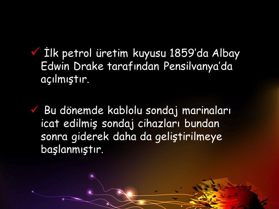 İlk petrol üretim kuyusu 1859'da Albay Edwin Drake tarafından Pensilvanya'da açılmıştır. Bu dönemde kablolu sondaj marinaları icat edilmiş sondaj ciha