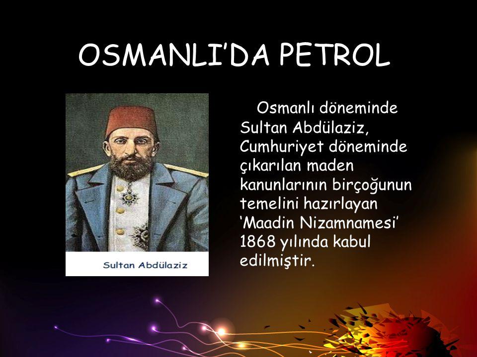 OSMANLI'DA PETROL Osmanlı döneminde Sultan Abdülaziz, Cumhuriyet döneminde çıkarılan maden kanunlarının birçoğunun temelini hazırlayan 'Maadin Nizamna