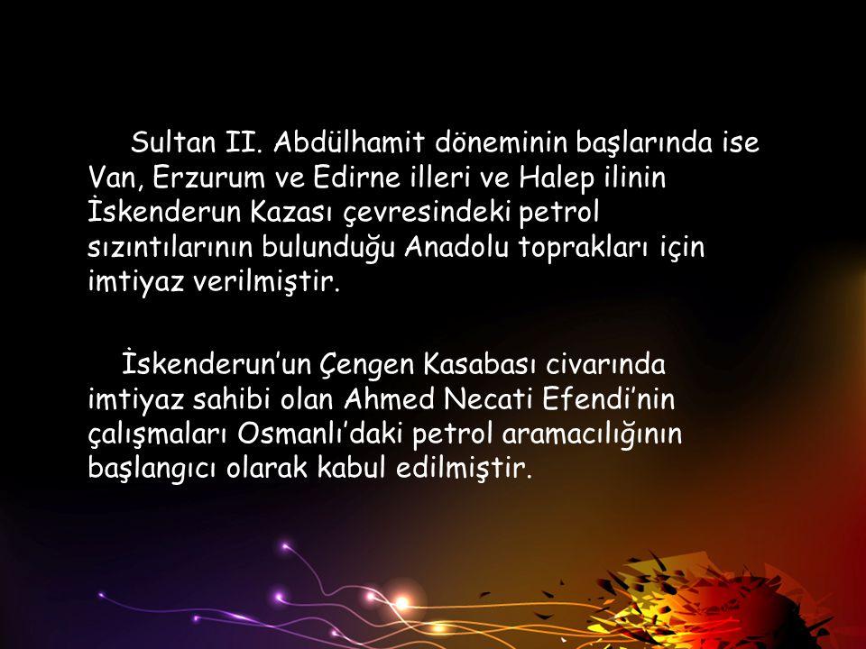 Sultan II. Abdülhamit döneminin başlarında ise Van, Erzurum ve Edirne illeri ve Halep ilinin İskenderun Kazası çevresindeki petrol sızıntılarının bulu