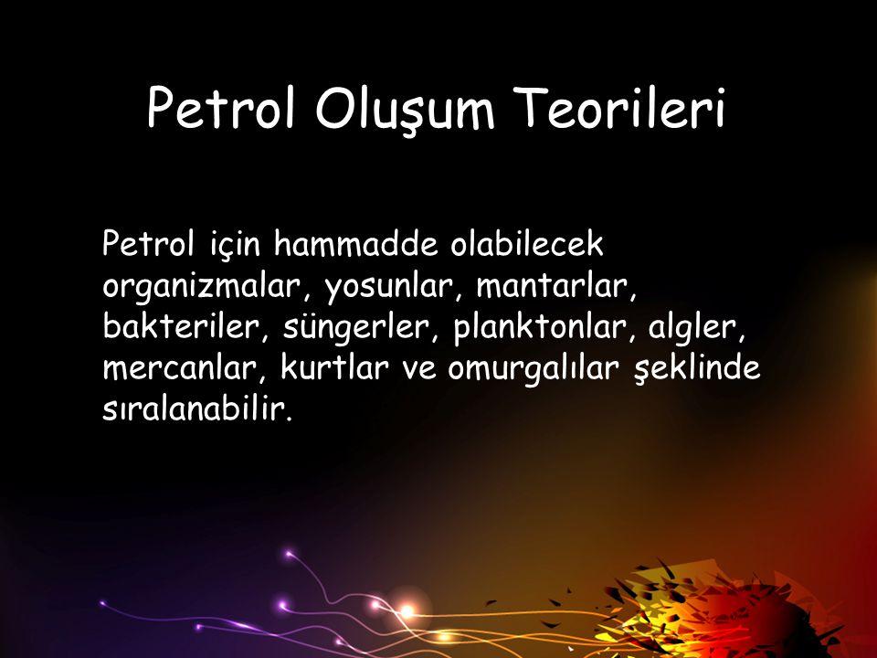 Petrol Oluşum Teorileri Petrol için hammadde olabilecek organizmalar, yosunlar, mantarlar, bakteriler, süngerler, planktonlar, algler, mercanlar, kurt