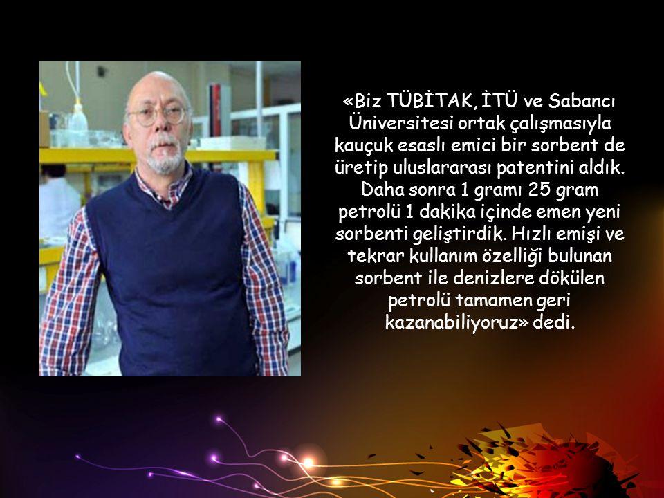 «Biz TÜBİTAK, İTÜ ve Sabancı Üniversitesi ortak çalışmasıyla kauçuk esaslı emici bir sorbent de üretip uluslararası patentini aldık. Daha sonra 1 gram