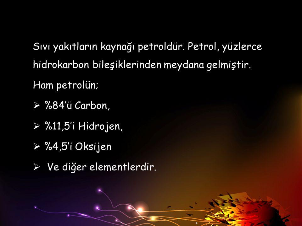Sıvı yakıtların kaynağı petroldür. Petrol, yüzlerce hidrokarbon bileşiklerinden meydana gelmiştir. Ham petrolün;  %84'ü Carbon,  %11,5'i Hidrojen, 