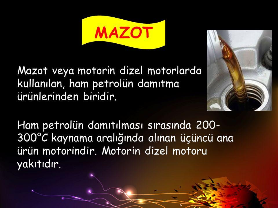 MAZOT Mazot veya motorin dizel motorlarda kullanılan, ham petrolün damıtma ürünlerinden biridir. Ham petrolün damıtılması sırasında 200- 300°C kaynama