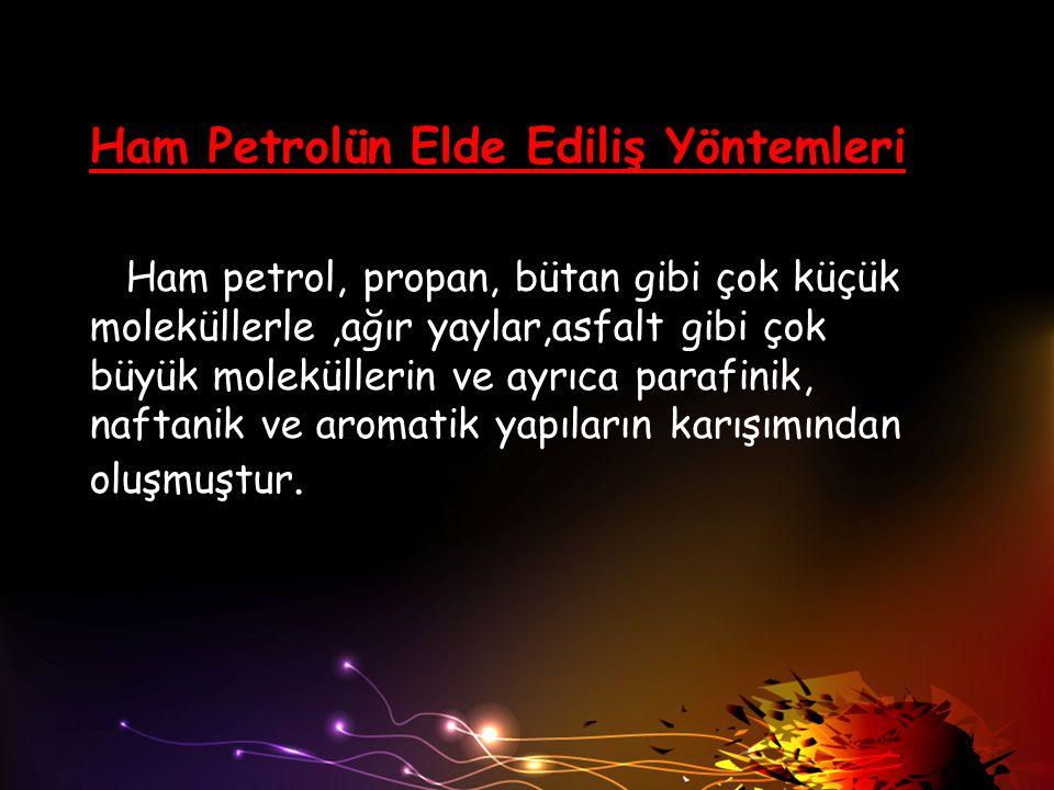 Ham Petrolün Elde Ediliş Yöntemleri Ham petrol, propan, bütan gibi çok küçük moleküllerle,ağır yaylar,asfalt gibi çok büyük moleküllerin ve ayrıca par