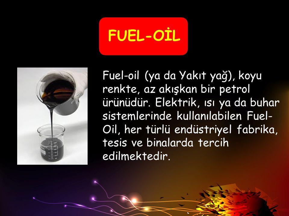 FUEL-OİL Fuel-oil (ya da Yakıt yağ), koyu renkte, az akışkan bir petrol ürünüdür. Elektrik, ısı ya da buhar sistemlerinde kullanılabilen Fuel- Oil, he