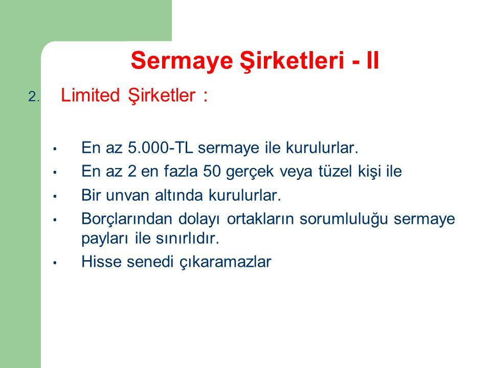 Sermaye Şirketleri - II 2. Limited Şirketler : En az 5.000-TL sermaye ile kurulurlar. En az 2 en fazla 50 gerçek veya tüzel kişi ile Bir unvan altında
