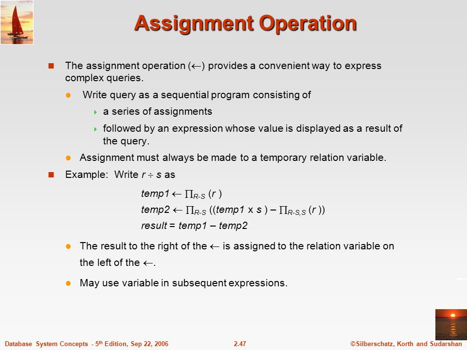 ©Silberschatz, Korth and Sudarshan2.47Database System Concepts - 5 th Edition, Sep 22, 2006 Assignment Operation The assignment operation (  ) provid