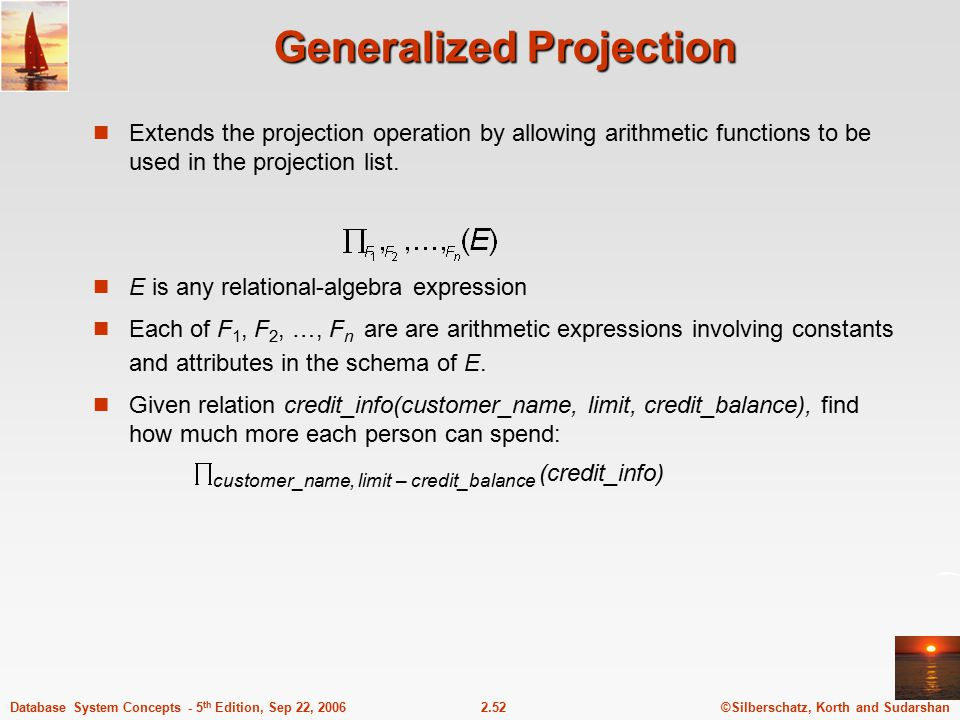 ©Silberschatz, Korth and Sudarshan2.52Database System Concepts - 5 th Edition, Sep 22, 2006 Generalized Projection Extends the projection operation by