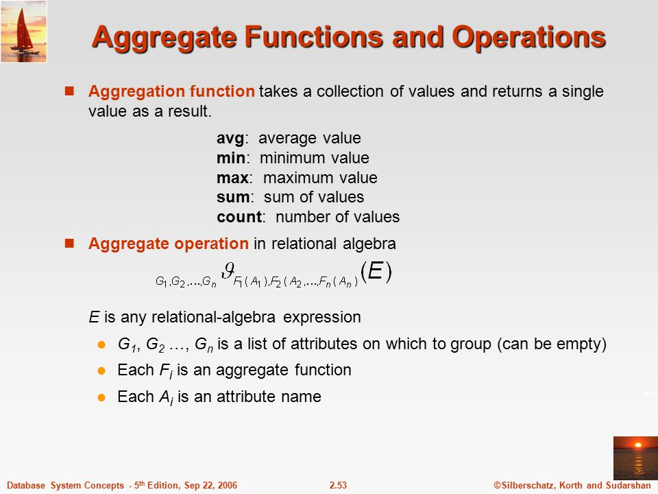 ©Silberschatz, Korth and Sudarshan2.53Database System Concepts - 5 th Edition, Sep 22, 2006 Aggregate Functions and Operations Aggregation function ta