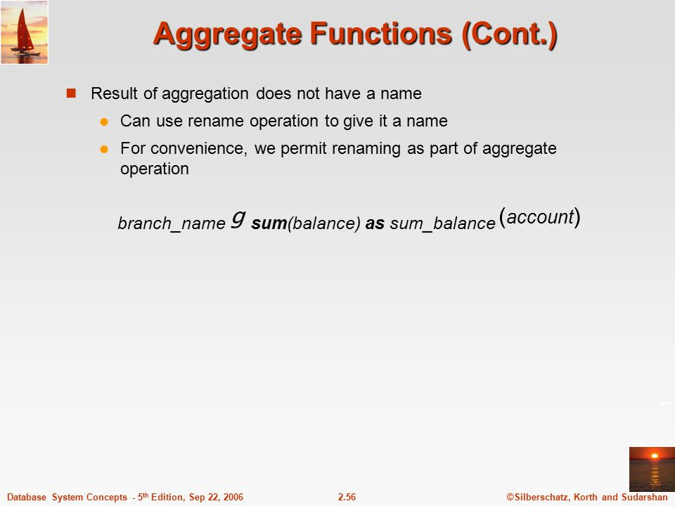 ©Silberschatz, Korth and Sudarshan2.56Database System Concepts - 5 th Edition, Sep 22, 2006 Aggregate Functions (Cont.) Result of aggregation does not