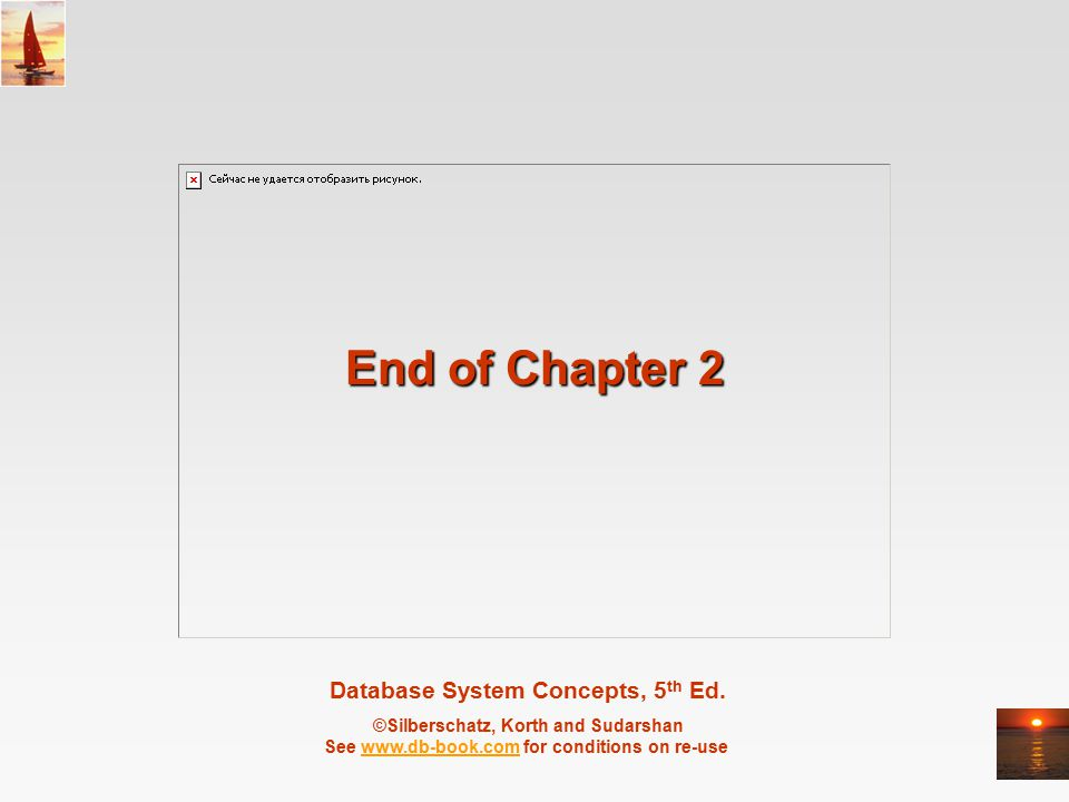 Database System Concepts, 5 th Ed. ©Silberschatz, Korth and Sudarshan See www.db-book.com for conditions on re-usewww.db-book.com End of Chapter 2