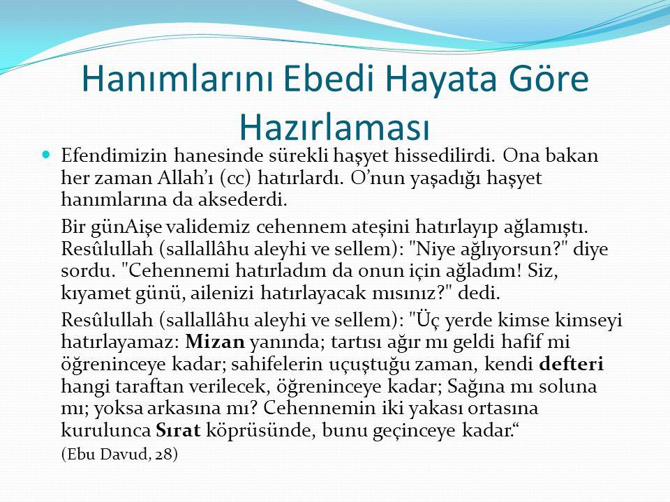Hanımlarını Ebedi Hayata Göre Hazırlaması Efendimizin hanesinde sürekli haşyet hissedilirdi. Ona bakan her zaman Allah'ı (cc) hatırlardı. O'nun yaşadı