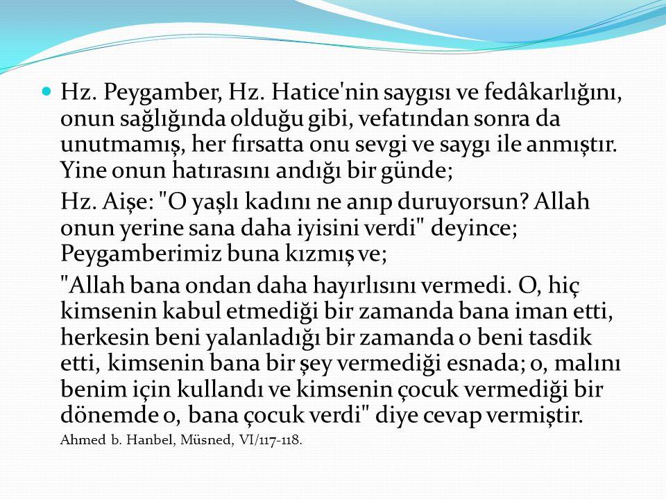 Hz. Peygamber, Hz. Hatice'nin saygısı ve fedâkarlığını, onun sağlığında olduğu gibi, vefatından sonra da unutmamış, her fırsatta onu sevgi ve saygı il