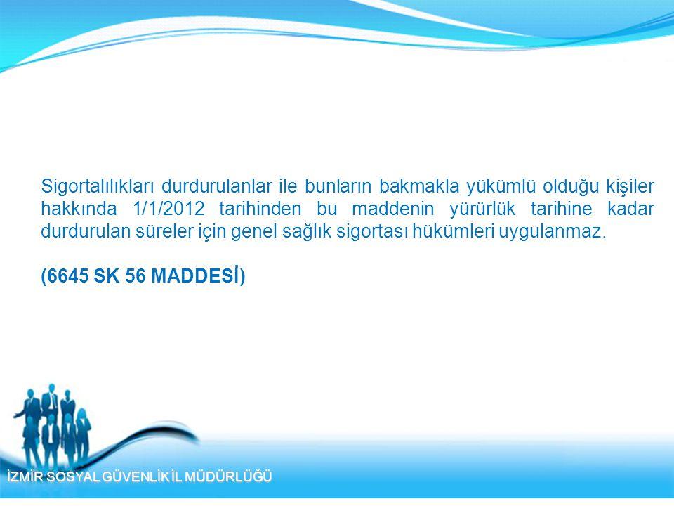 İZMİR SOSYAL GÜVENLİK İL MÜDÜRLÜĞÜ Sigortalılıkları durdurulanlar ile bunların bakmakla yükümlü olduğu kişiler hakkında 1/1/2012 tarihinden bu maddeni