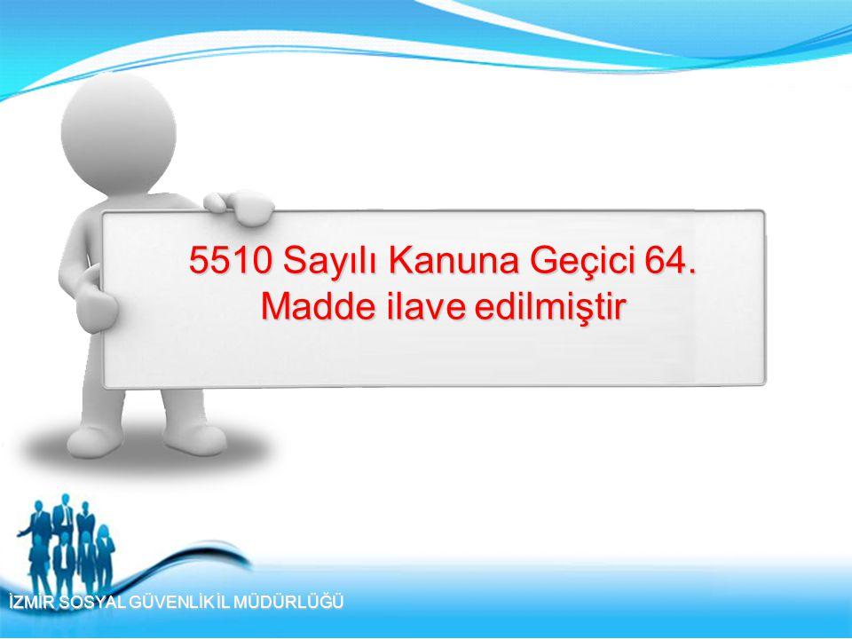 İZMİR SOSYAL GÜVENLİK İL MÜDÜRLÜĞÜ 5510 Sayılı Kanuna Geçici 64. Madde ilave edilmiştir