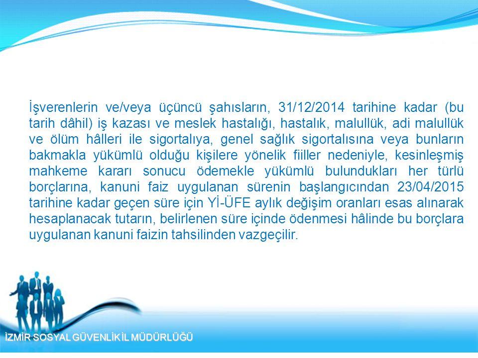 İZMİR SOSYAL GÜVENLİK İL MÜDÜRLÜĞÜ İşverenlerin ve/veya üçüncü şahısların, 31/12/2014 tarihine kadar (bu tarih dâhil) iş kazası ve meslek hastalığı, h