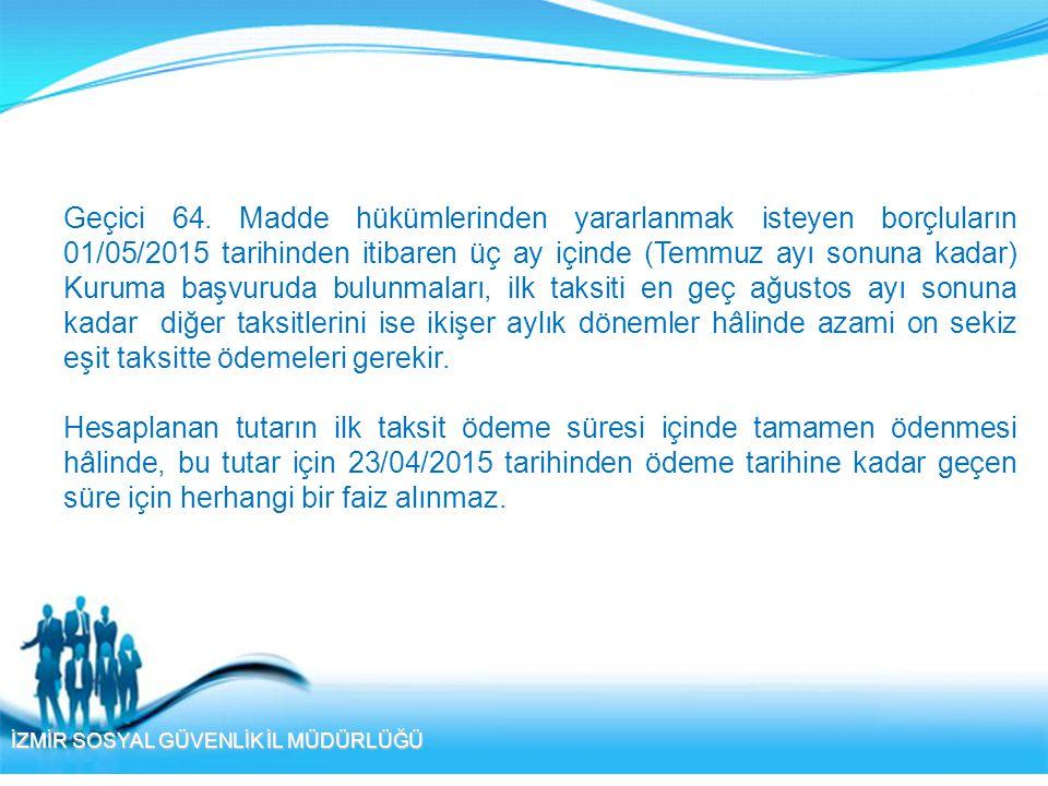 İZMİR SOSYAL GÜVENLİK İL MÜDÜRLÜĞÜ Geçici 64. Madde hükümlerinden yararlanmak isteyen borçluların 01/05/2015 tarihinden itibaren üç ay içinde (Temmuz