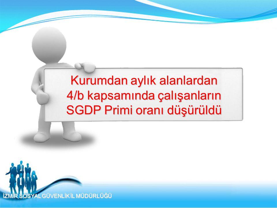 İZMİR SOSYAL GÜVENLİK İL MÜDÜRLÜĞÜ Kurumdan aylık alanlardan 4/b kapsamında çalışanların SGDP Primi oranı düşürüldü