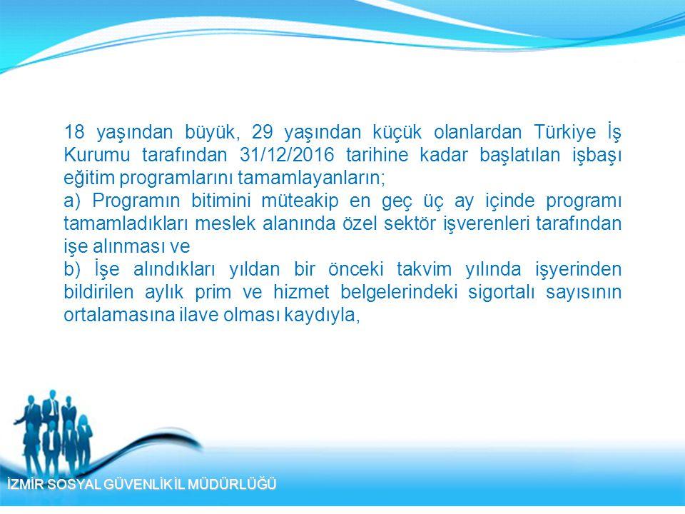 İZMİR SOSYAL GÜVENLİK İL MÜDÜRLÜĞÜ 18 yaşından büyük, 29 yaşından küçük olanlardan Türkiye İş Kurumu tarafından 31/12/2016 tarihine kadar başlatılan i