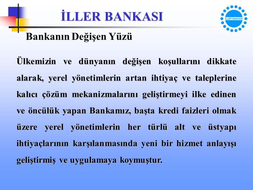İLLER BANKASI Bankanın Değişen Yüzü Ülkemizin ve dünyanın değişen koşullarını dikkate alarak, yerel yönetimlerin artan ihtiyaç ve taleplerine kalıcı ç