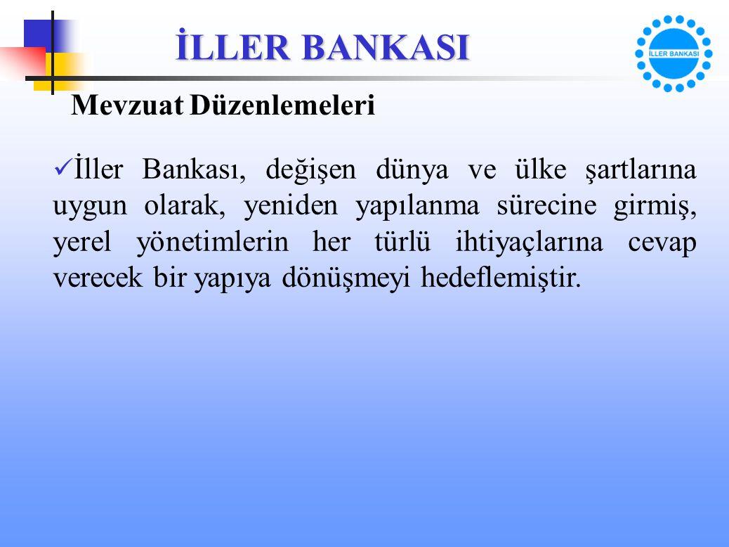 İLLER BANKASI Mevzuat Düzenlemeleri İller Bankası, değişen dünya ve ülke şartlarına uygun olarak, yeniden yapılanma sürecine girmiş, yerel yönetimleri