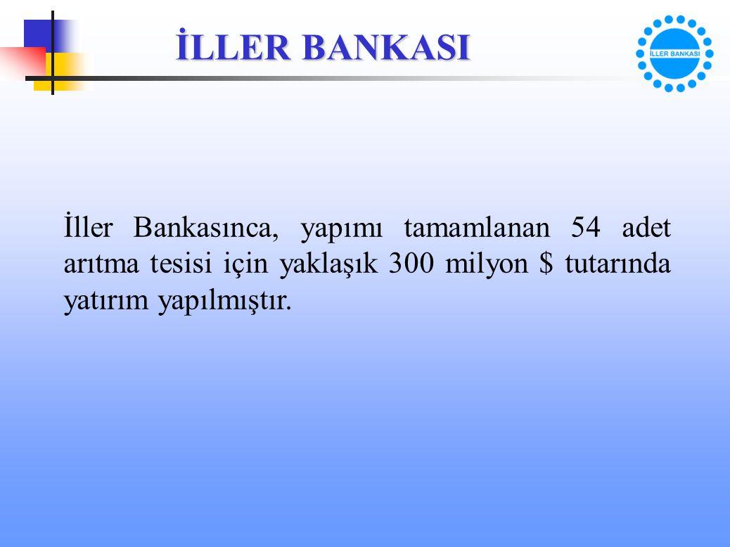 İLLER BANKASI İller Bankasınca, yapımı tamamlanan 54 adet arıtma tesisi için yaklaşık 300 milyon $ tutarında yatırım yapılmıştır.