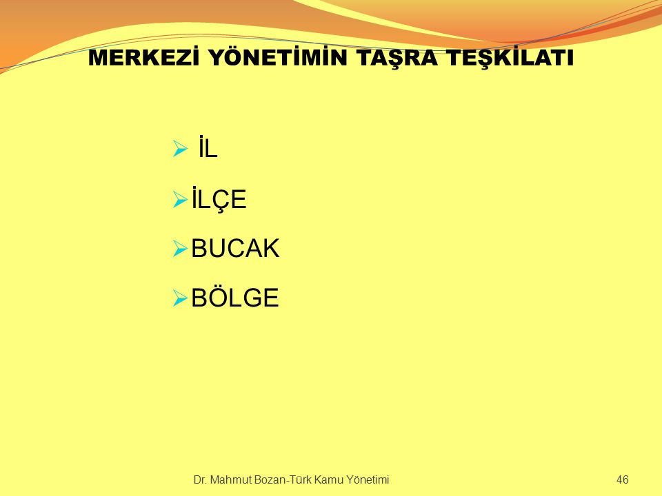 MERKEZİ YÖNETİMİN TAŞRA TEŞKİLATI  İL  İLÇE  BUCAK  BÖLGE Dr. Mahmut Bozan-Türk Kamu Yönetimi 46