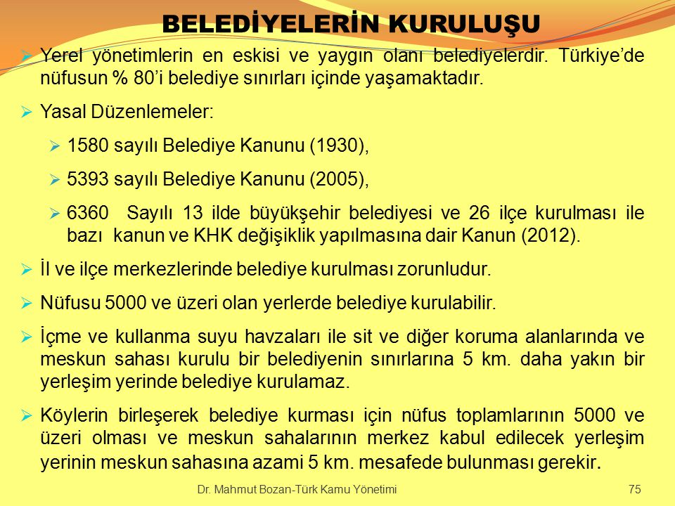 BELEDİYELERİN KURULUŞU  Yerel yönetimlerin en eskisi ve yaygın olanı belediyelerdir. Türkiye'de nüfusun % 80'i belediye sınırları içinde yaşamaktadır