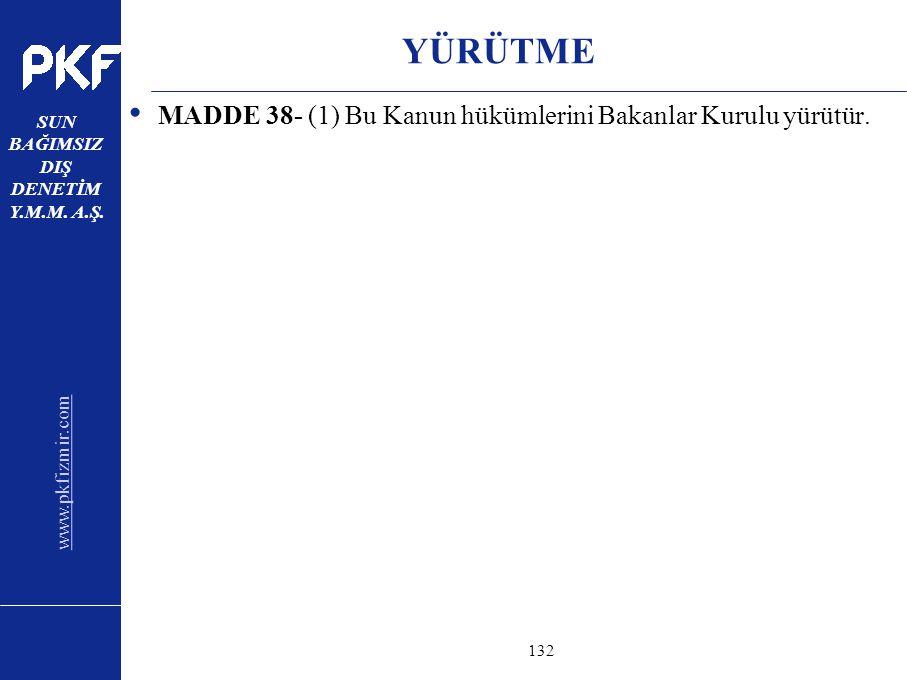 www.pkfizmir.com SUN BAĞIMSIZ DIŞ DENETİM Y.M.M. A.Ş. sayfa132 YÜRÜTME MADDE 38- (1) Bu Kanun hükümlerini Bakanlar Kurulu yürütür.