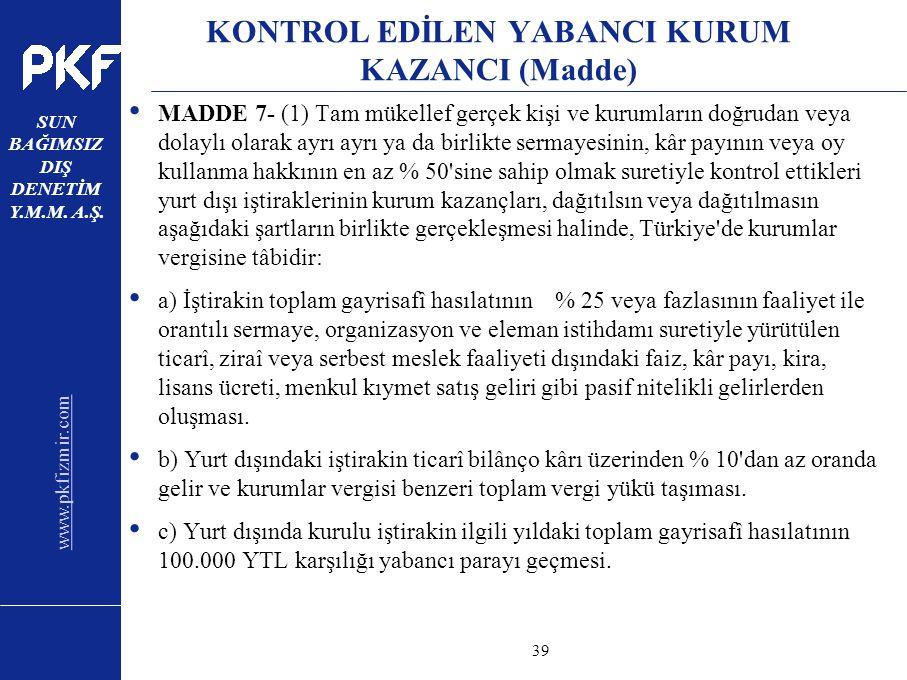 www.pkfizmir.com SUN BAĞIMSIZ DIŞ DENETİM Y.M.M. A.Ş. sayfa39 KONTROL EDİLEN YABANCI KURUM KAZANCI (Madde) MADDE 7- (1) Tam mükellef gerçek kişi ve ku