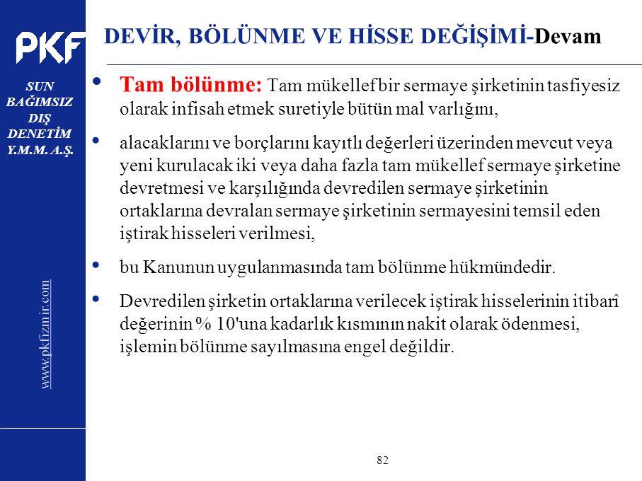 www.pkfizmir.com SUN BAĞIMSIZ DIŞ DENETİM Y.M.M. A.Ş. sayfa82 DEVİR, BÖLÜNME VE HİSSE DEĞİŞİMİ-Devam Tam bölünme: Tam mükellef bir sermaye şirketinin