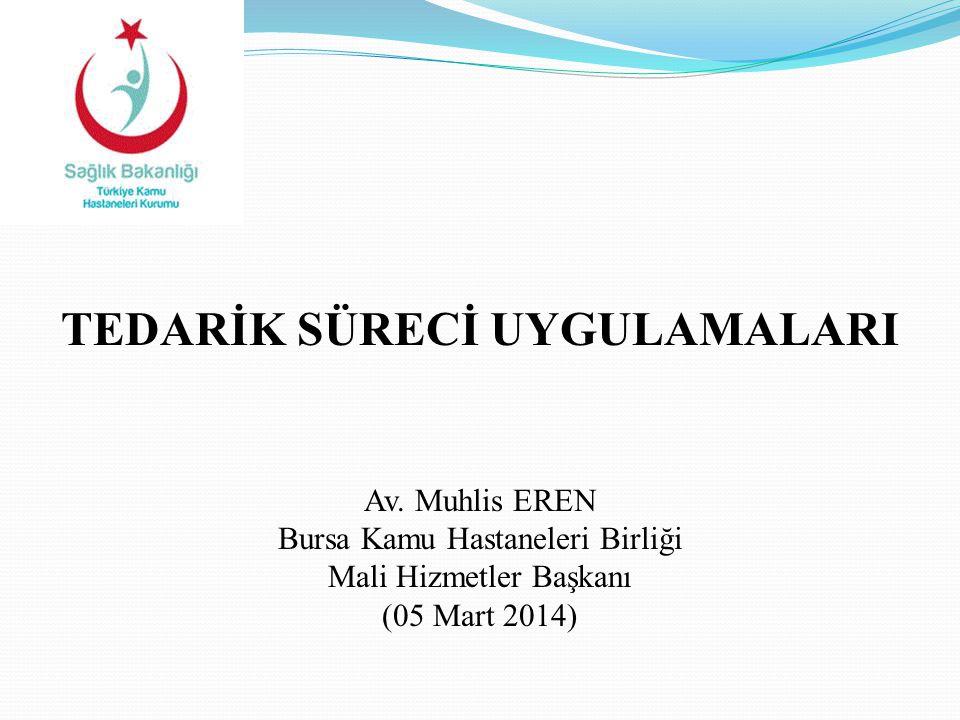 TEDARİK SÜRECİ UYGULAMALARI Av. Muhlis EREN Bursa Kamu Hastaneleri Birliği Mali Hizmetler Başkanı (05 Mart 2014)