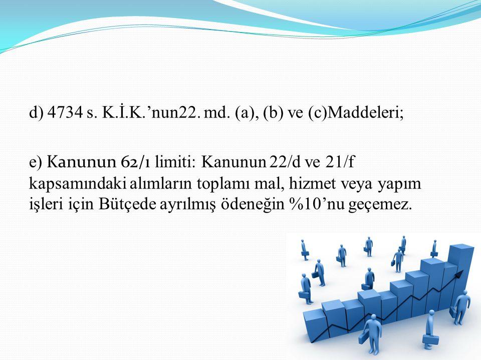 d) 4734 s. K.İ.K.'nun22. md. (a), (b) ve (c)Maddeleri; e) Kanunun 62/ı limiti: Kanunun 22/d ve 21/f kapsamındaki alımların toplamı mal, hizmet veya ya