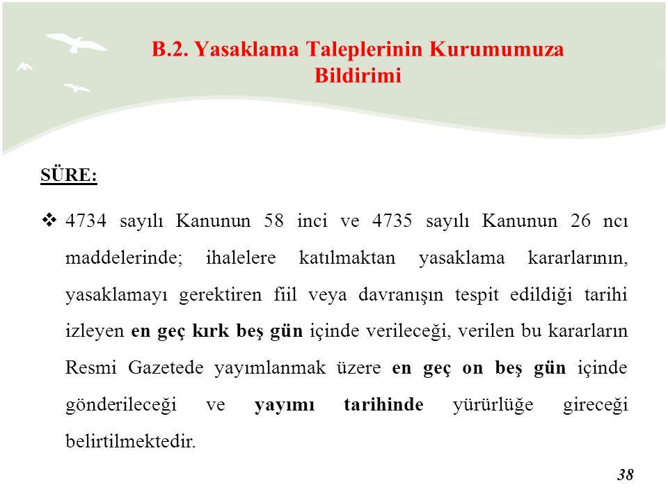 38 SÜRE:  4734 sayılı Kanunun 58 inci ve 4735 sayılı Kanunun 26 ncı maddelerinde; ihalelere katılmaktan yasaklama kararlarının, yasaklamayı gerektire