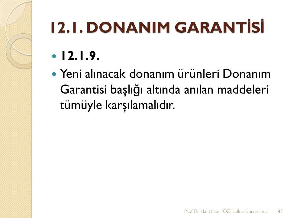 12.1. DONANIM GARANT İ S İ 12.1.9. Yeni alınacak donanım ürünleri Donanım Garantisi başlı ğ ı altında anılan maddeleri tümüyle karşılamalıdır. Prof.Dr