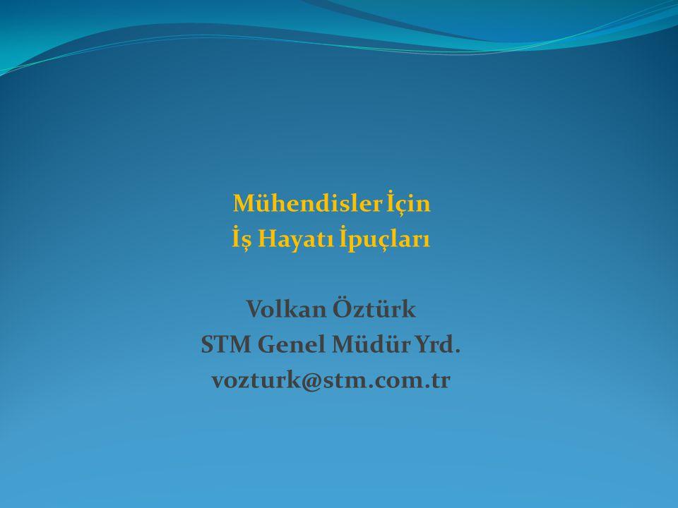 Mühendisler İçin İş Hayatı İpuçları Volkan Öztürk STM Genel Müdür Yrd. vozturk@stm.com.tr