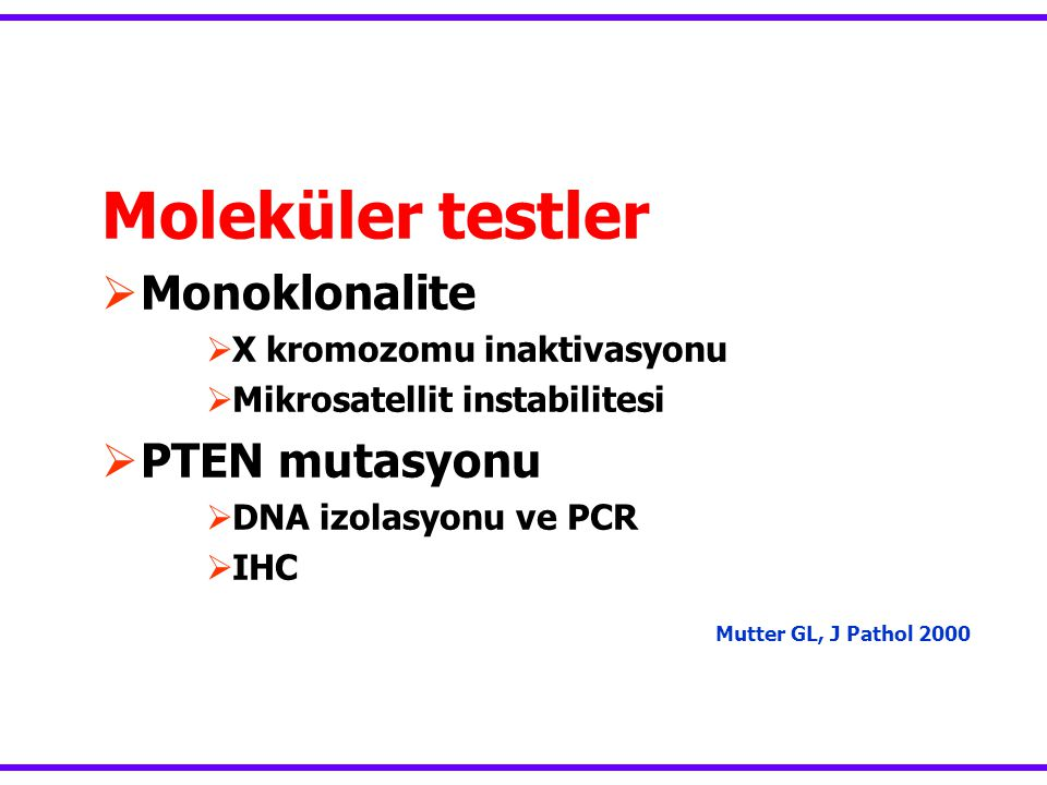 Moleküler testler  Monoklonalite  X kromozomu inaktivasyonu  Mikrosatellit instabilitesi  PTEN mutasyonu  DNA izolasyonu ve PCR  IHC Mutter GL, J Pathol 2000