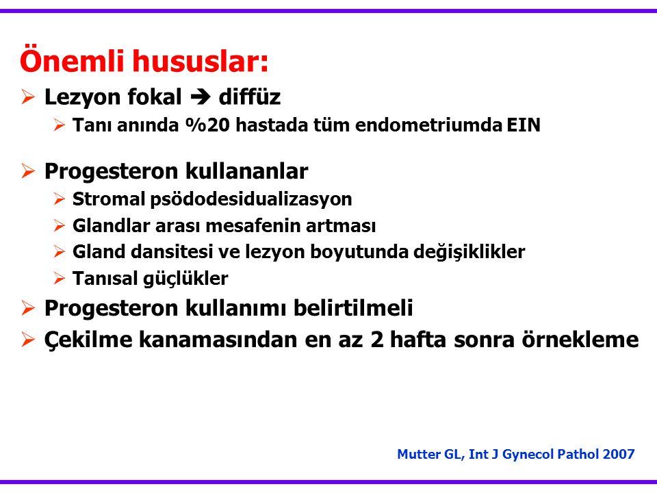 Mutter GL, Int J Gynecol Pathol 2007 Önemli hususlar:  Lezyon fokal  diffüz  Tanı anında %20 hastada tüm endometriumda EIN  Progesteron kullananla
