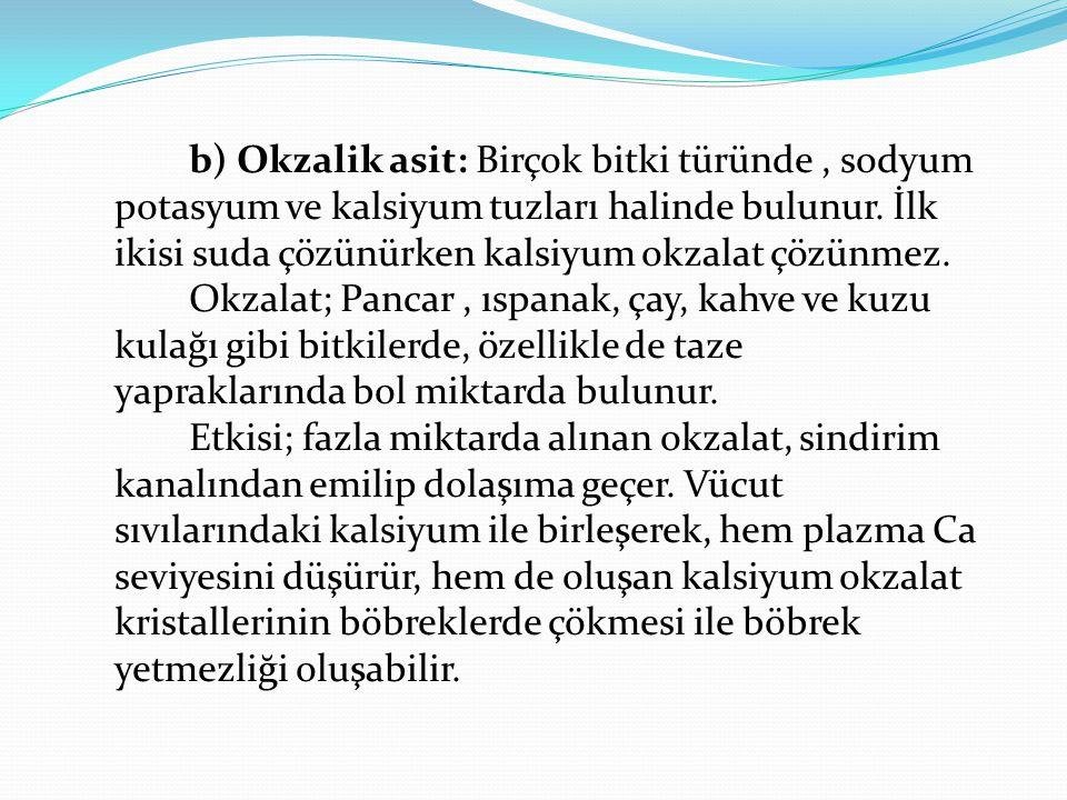 b) Okzalik asit: Birçok bitki türünde, sodyum potasyum ve kalsiyum tuzları halinde bulunur. İlk ikisi suda çözünürken kalsiyum okzalat çözünmez. Okzal