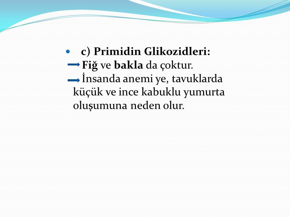 c) Primidin Glikozidleri: Fiğ ve bakla da çoktur. İnsanda anemi ye, tavuklarda küçük ve ince kabuklu yumurta oluşumuna neden olur.