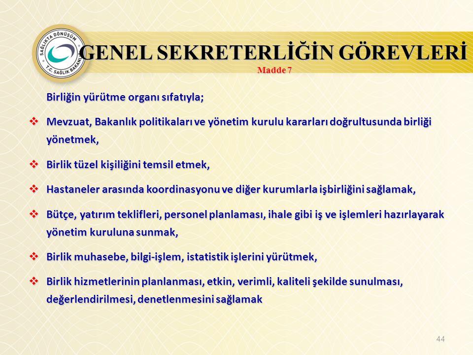 44 GENEL SEKRETERLİĞİN GÖREVLERİ Madde 7 Birliğin yürütme organı sıfatıyla;  Mevzuat, Bakanlık politikaları ve yönetim kurulu kararları doğrultusunda