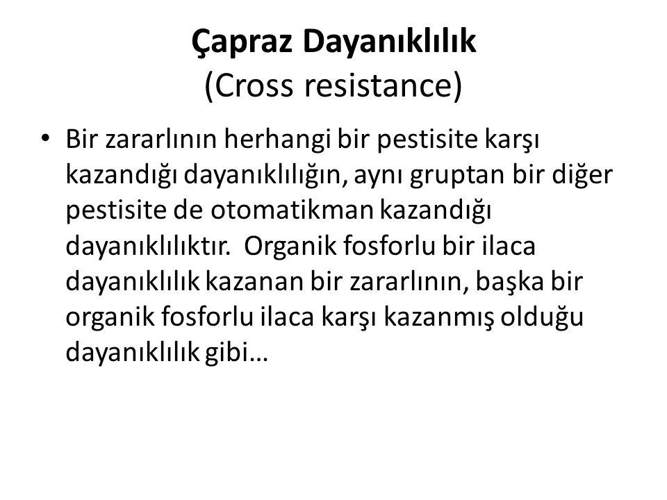 Çapraz Dayanıklılık (Cross resistance) Bir zararlının herhangi bir pestisite karşı kazandığı dayanıklılığın, aynı gruptan bir diğer pestisite de otomatikman kazandığı dayanıklılıktır.