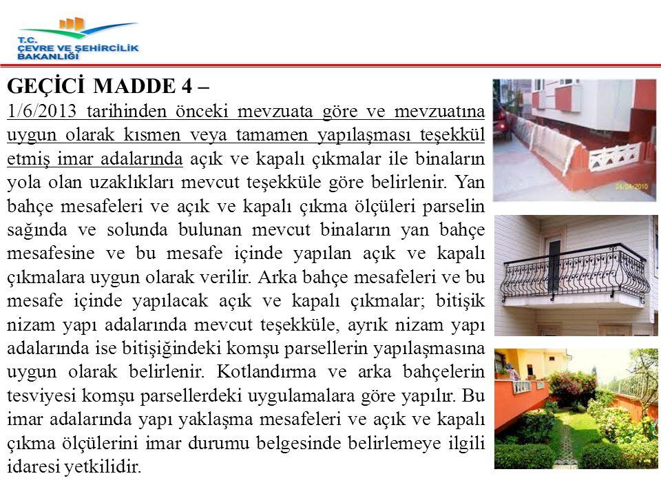 GEÇİCİ MADDE 4 – 1/6/2013 tarihinden önceki mevzuata göre ve mevzuatına uygun olarak kısmen veya tamamen yapılaşması teşekkül etmiş imar adalarında açık ve kapalı çıkmalar ile binaların yola olan uzaklıkları mevcut teşekküle göre belirlenir.