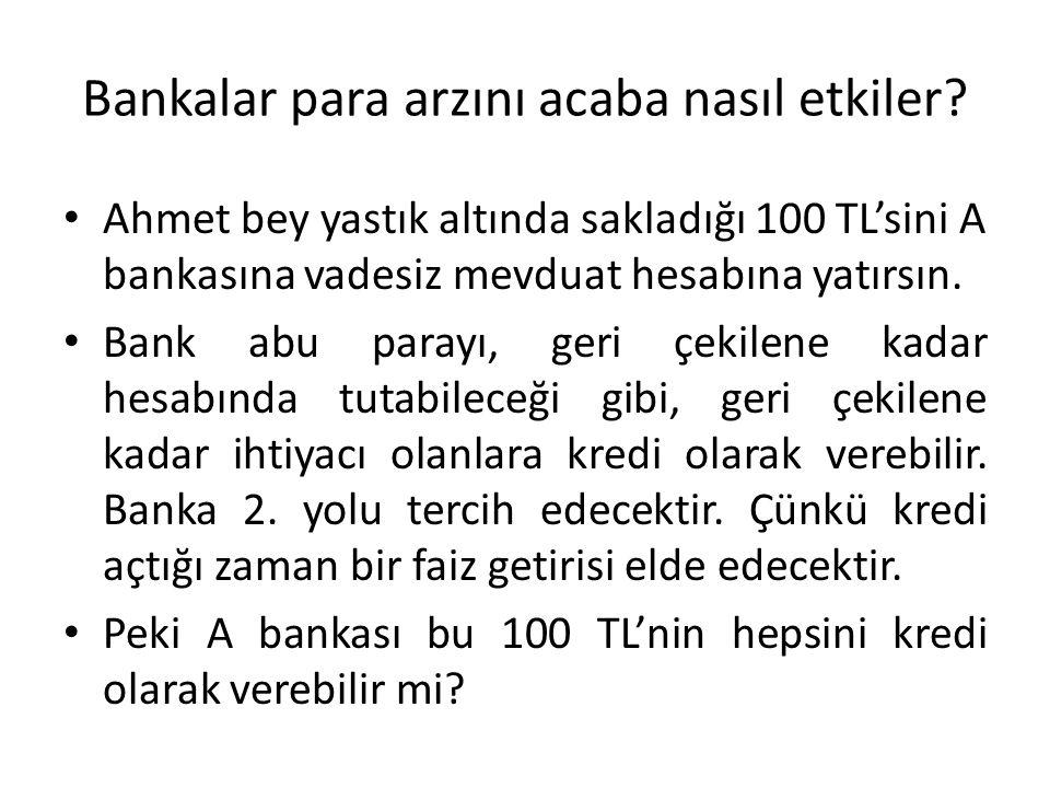 Bankalar para arzını acaba nasıl etkiler? Ahmet bey yastık altında sakladığı 100 TL'sini A bankasına vadesiz mevduat hesabına yatırsın. Bank abu paray