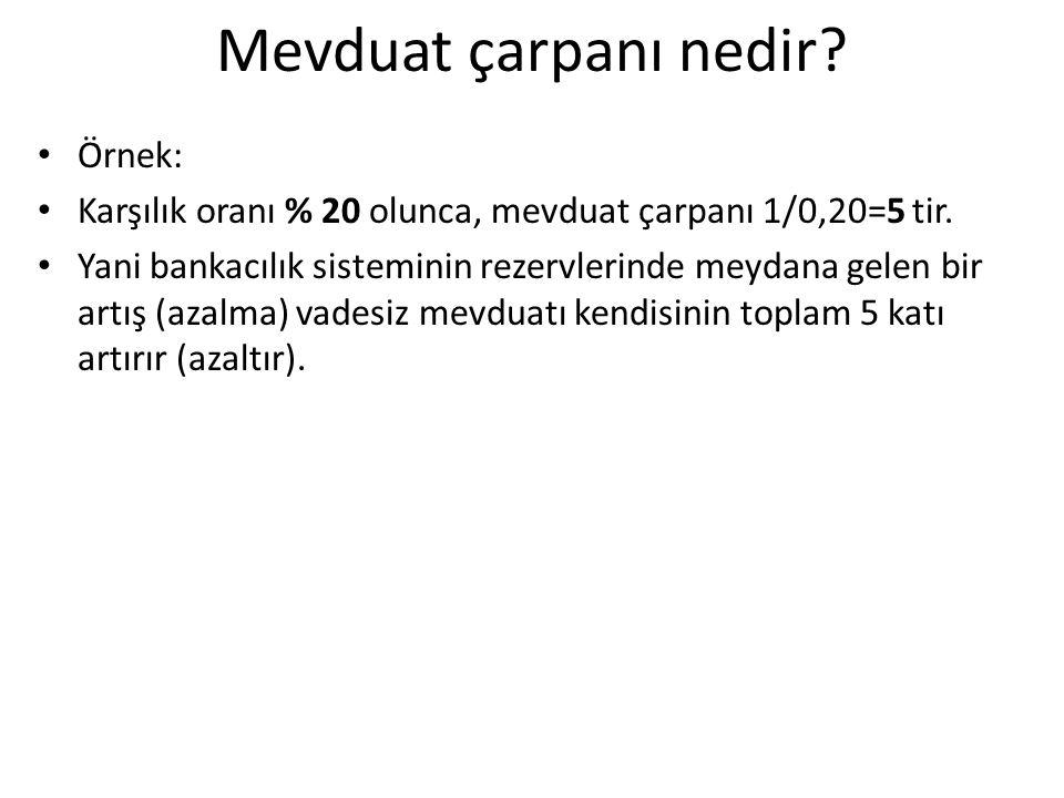 Mevduat çarpanı nedir? Örnek: Karşılık oranı % 20 olunca, mevduat çarpanı 1/0,20=5 tir. Yani bankacılık sisteminin rezervlerinde meydana gelen bir art