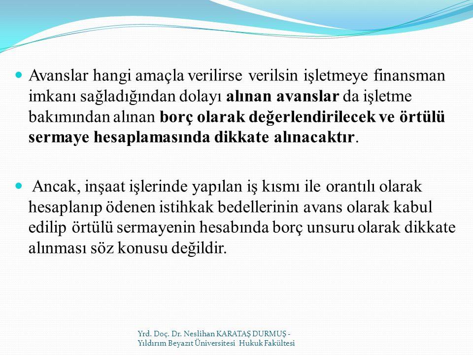 Avanslar hangi amaçla verilirse verilsin işletmeye finansman imkanı sağladığından dolayı alınan avanslar da işletme bakımından alınan borç olarak değerlendirilecek ve örtülü sermaye hesaplamasında dikkate alınacaktır.