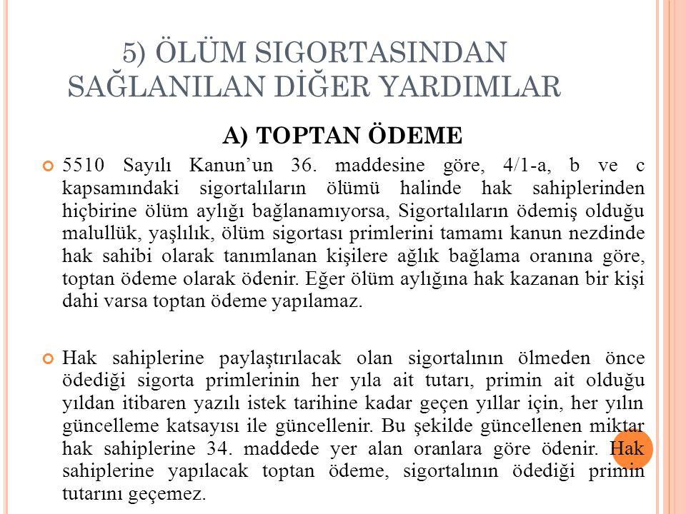 5) ÖLÜM SIGORTASINDAN SAĞLANILAN DİĞER YARDIMLAR A) TOPTAN ÖDEME 5510 Sayılı Kanun'un 36.