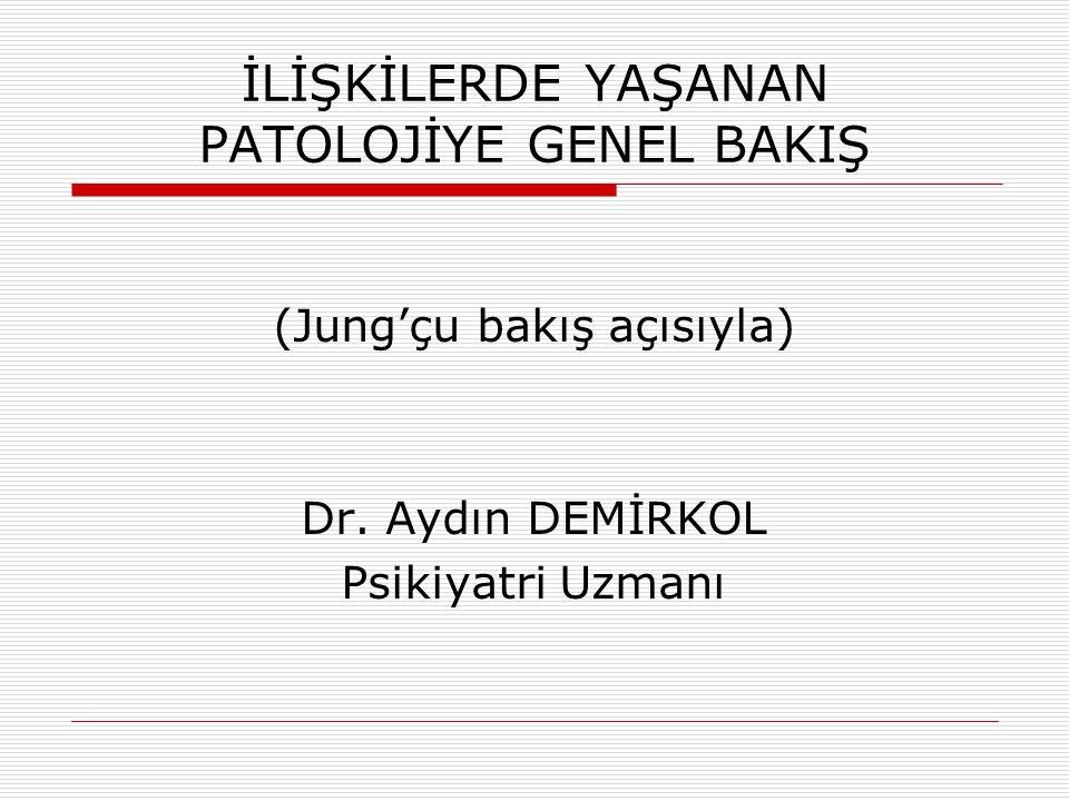 İLİŞKİLERDE YAŞANAN PATOLOJİYE GENEL BAKIŞ (Jung'çu bakış açısıyla) Dr. Aydın DEMİRKOL Psikiyatri Uzmanı
