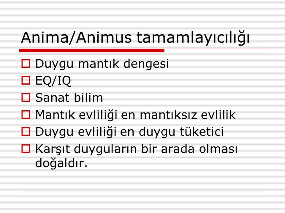Anima/Animus tamamlayıcılığı  Duygu mantık dengesi  EQ/IQ  Sanat bilim  Mantık evliliği en mantıksız evlilik  Duygu evliliği en duygu tüketici 